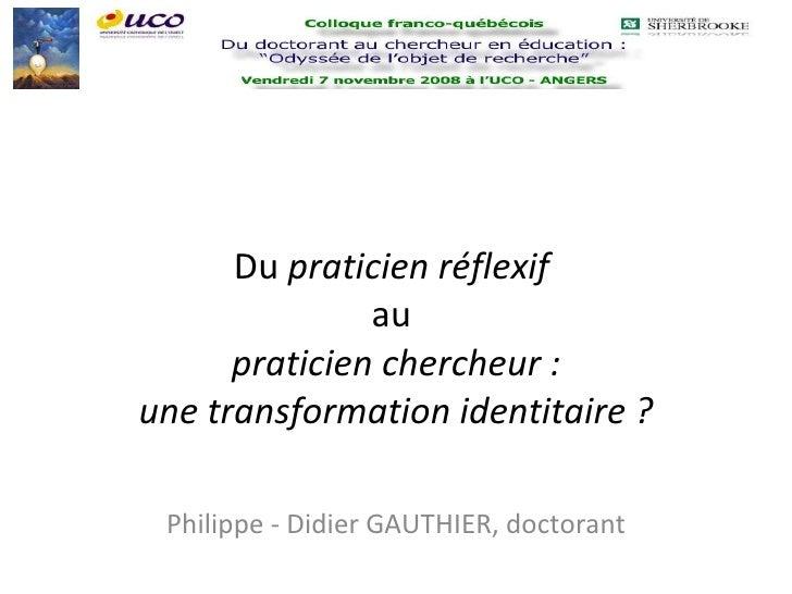 Du  praticien réflexif   au  praticien chercheur : une transformation identitaire ? Philippe - Didier GAUTHIER, doctorant