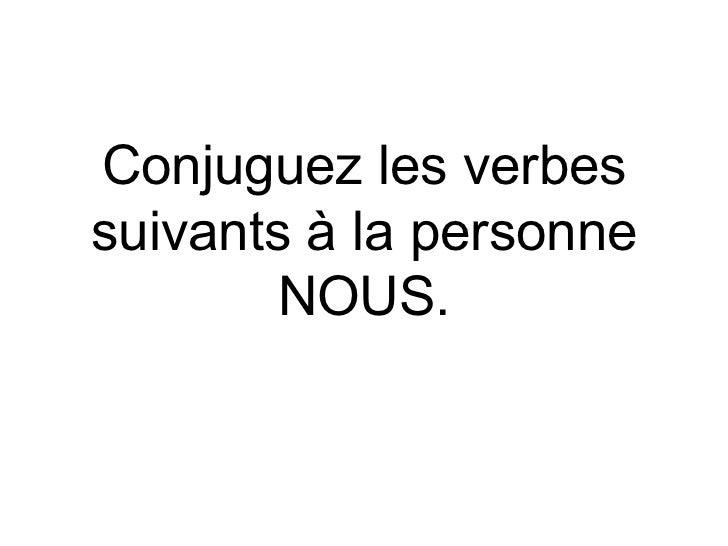Conjuguez les verbes suivants à la personne NOUS.