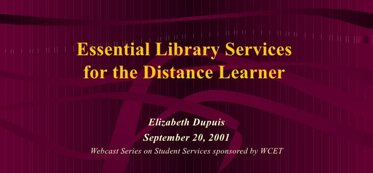 Essential Library Services for the Distance Learner Elizabeth Dupuis September 20, 2001 Webcast Series on Student Services...