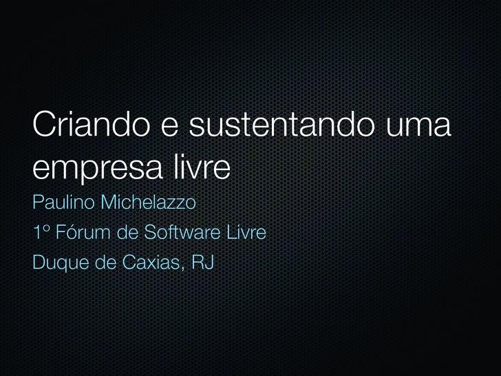 Criando e sustentando uma empresa livre Paulino Michelazzo 1º Fórum de Software Livre Duque de Caxias, RJ