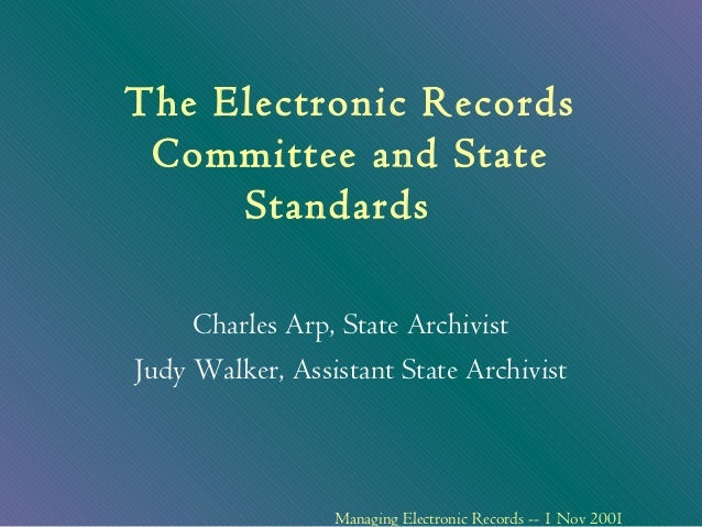The Electronic Records Committee and State     Standards     Charles Arp, State ArchivistJudy Walker, Assistant State Arch...
