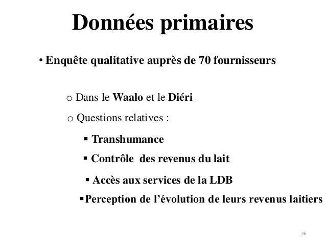 Données primaires 26 • Enquête qualitative auprès de 70 fournisseurs o Dans le Waalo et le Diéri o Questions relatives : ...
