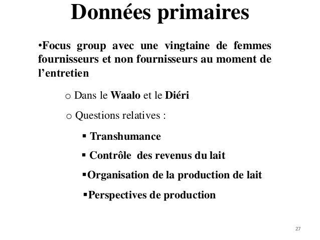 27 Données primaires 27 •Focus group avec une vingtaine de femmes fournisseurs et non fournisseurs au moment de l'entretie...