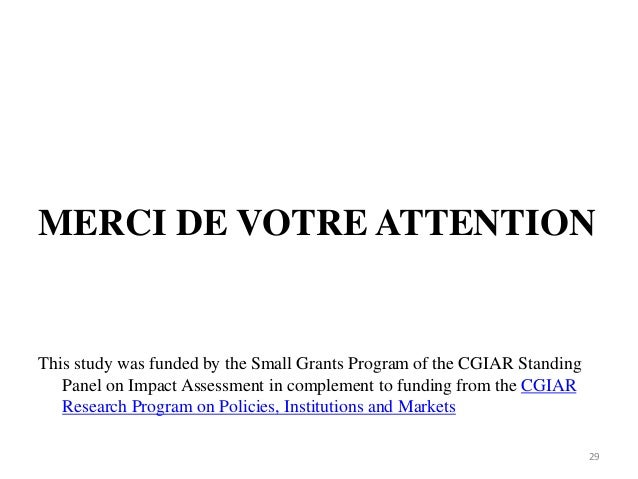 MERCI DE VOTRE ATTENTION This study was funded by the Small Grants Program of the CGIAR Standing Panel on Impact Assessmen...