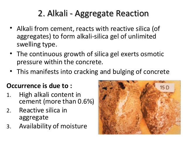 alkali aggregate reaction in concrete Alkali-silica reaction (asr) is a chemical reaction between the alkalis in portland cement and certain types of silica minerals present in some aggregates the reaction product is a hygroscopic gel, which absorbs moisture and swells.