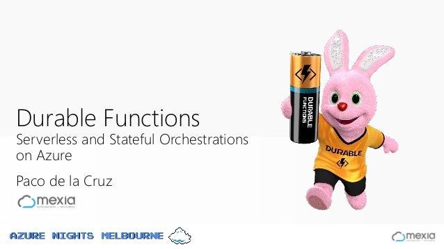 Azure Nights Melbourne Paco de la Cruz Durable Functions Serverless and Stateful Orchestrations on Azure Azure Nights Melb...