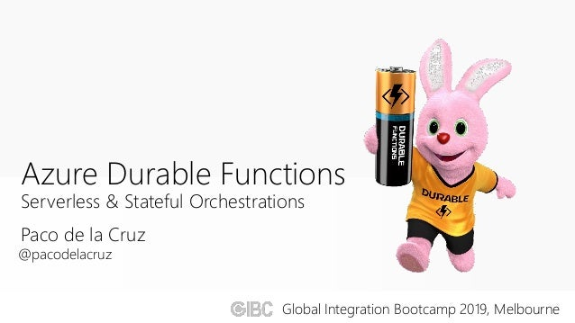 Paco de la Cruz Azure Durable Functions Serverless & Stateful Orchestrations @pacodelacruz Global Integration Bootcamp 201...