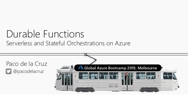 Paco de la Cruz Durable Functions Serverless and Stateful Orchestrations on Azure @pacodelacruz Global Azure Bootcamp 2019...