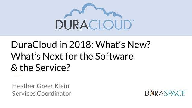 DuraCloud in 2018: What's New? What's Next for the Software & the Service? Heather Greer Klein Services Coordinator