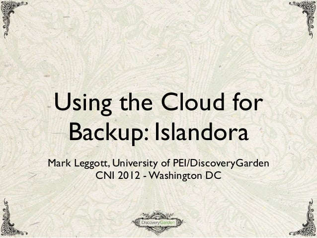 Using the Cloud forBackup: IslandoraMark Leggott, University of PEI/DiscoveryGardenCNI 2012 - Washington DC