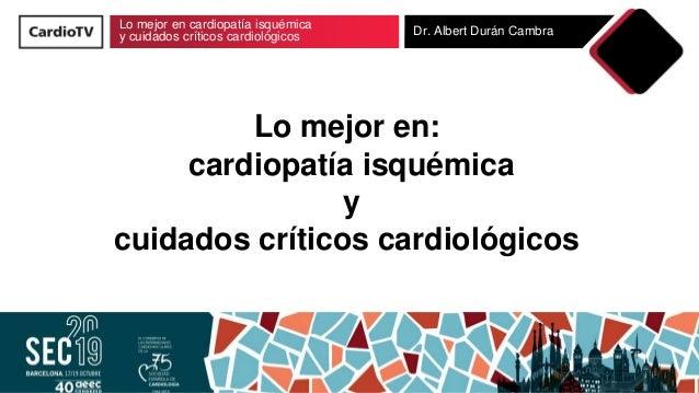 Lo mejor en cardiopatía isquémica y cuidados críticos cardiológicos Dr. Albert Durán Cambra Lo mejor en: cardiopatía isqué...