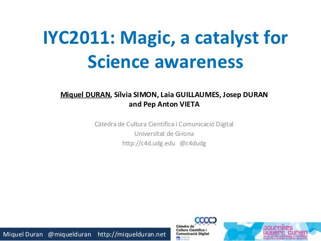IYC2011: Magic, a catalyst for                Science awareness                Miquel DURAN, Sílvia SIMON, Laia GUILLAUMES...