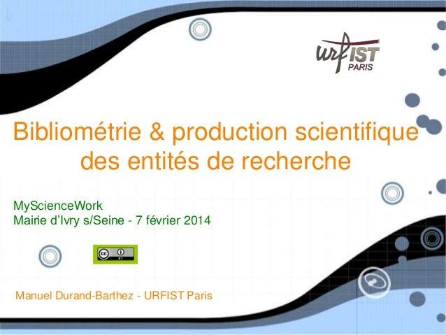 Bibliométrie & production scientifique des entités de recherche MyScienceWork Mairie d'Ivry s/Seine - 7 février 2014  Manu...