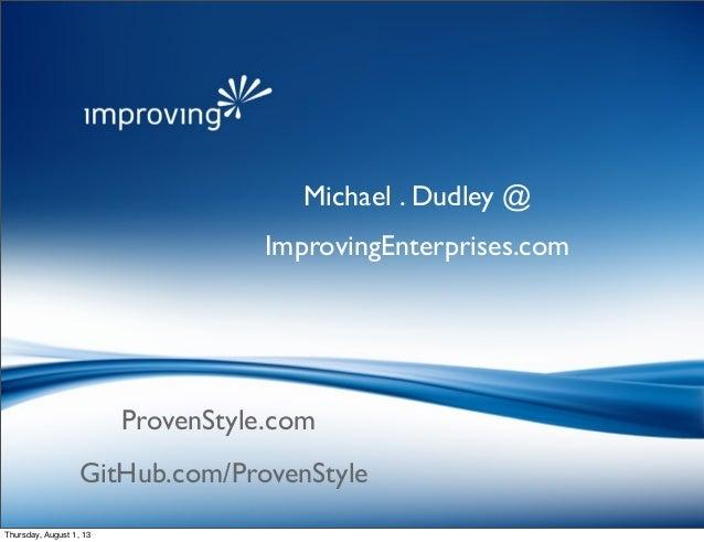 ProvenStyle.com Michael . Dudley @ ImprovingEnterprises.com GitHub.com/ProvenStyle Thursday, August 1, 13