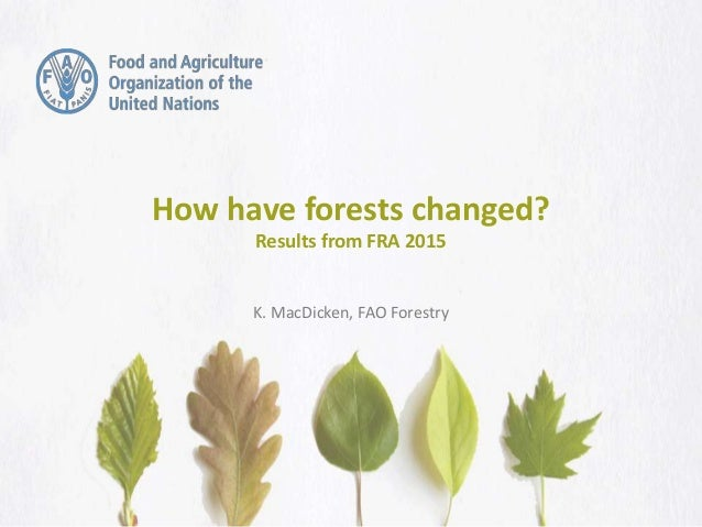 How have forests changed? Results from FRA 2015 K. MacDicken, FAO Forestry
