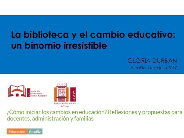 La biblioteca y el cambio educativo: un binomio irresistible GLÒRIA DURBAN Alcañiz, 14 de julio 2017