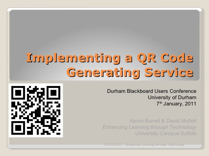 Implementing a QR Code Generating Service Durham Blackboard Users Conference University of Durham 7 th  January, 2011 Aaro...
