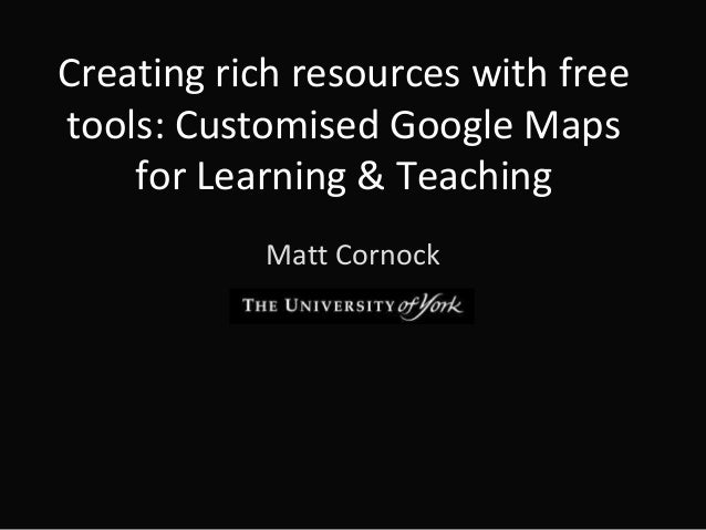 Creating rich resources with free tools: Customised Google Maps for Learning & Teaching Matt Cornock