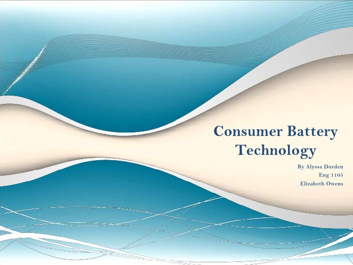 Consumer Battery Technology                                              <br />By Alyssa Durden<br />Eng 1105<br />Ms. Owe...