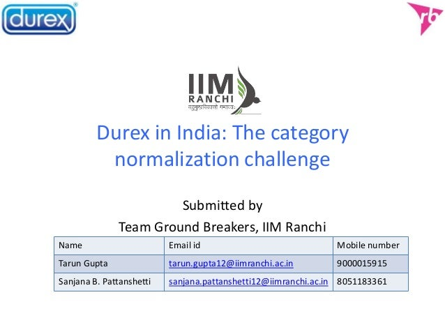 Durex in India: The category normalization challenge Submitted by Team Ground Breakers, IIM Ranchi Name Email id Mobile nu...
