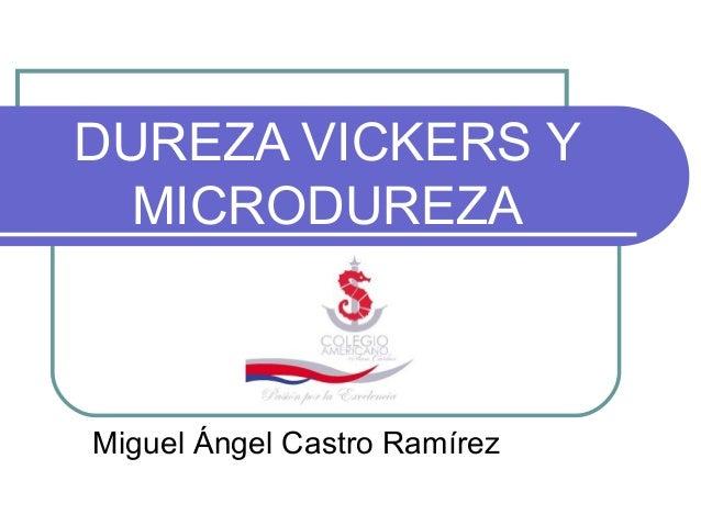 DUREZA VICKERS Y  MICRODUREZAMiguel Ángel Castro Ramírez