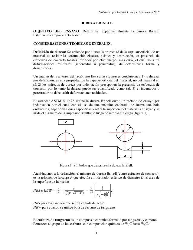 Elaborado por Gabriel Calle y Edison Henao UTP1DUREZA BRINELLOBJETIVO DEL ENSAYO. Determinar experimentalmente la dureza B...