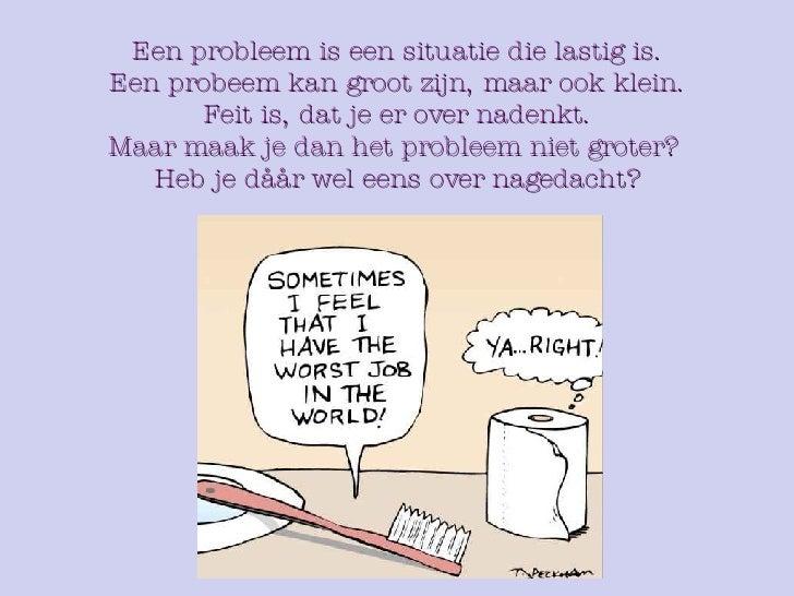 Een probleem is een situatie die lastig is. Een probeem kan groot zijn, maar ook klein. Feit is, dat je er over nadenkt. M...