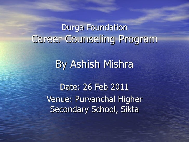 Durga Foundation Career Counseling Program By Ashish Mishra Date: 26 Feb 2011 Venue: Purvanchal Higher Secondary School, S...