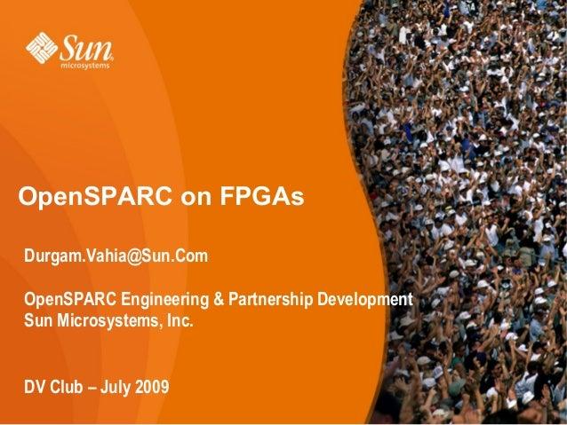 1www.OpenSPARC.netOpenSPARC on FPGAsDurgam.Vahia@Sun.ComOpenSPARC Engineering & Partnership DevelopmentSun Microsystems, I...