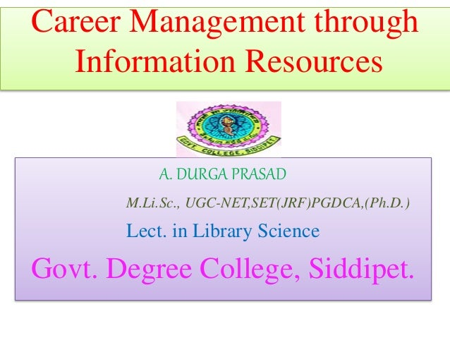 Career Management through Information Resources A. DURGA PRASAD M.Li.Sc., UGC-NET,SET(JRF)PGDCA,(Ph.D.) Lect. in Library S...