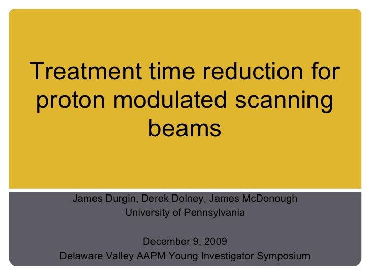 Treatment time reduction for proton modulated scanning           beams      James Durgin, Derek Dolney, James McDonough   ...