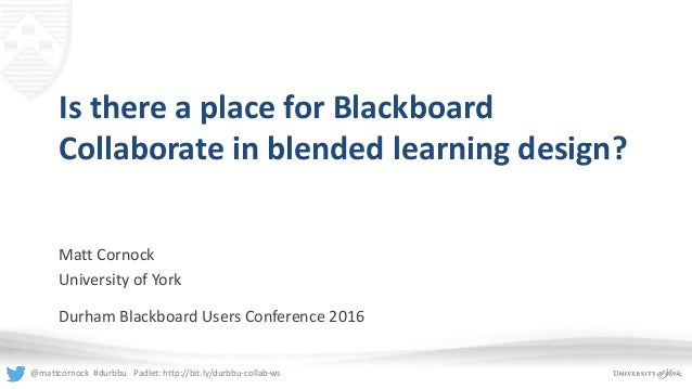@mattcornock #durbbu Padlet: http://bit.ly/durbbu-collab-ws Is there a place for Blackboard Collaborate in blended learnin...