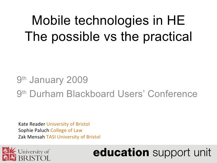 Mobile technologies in HE The possible vs the practical 9 th  January 2009 9 th  Durham Blackboard Users' Conference  Kate...