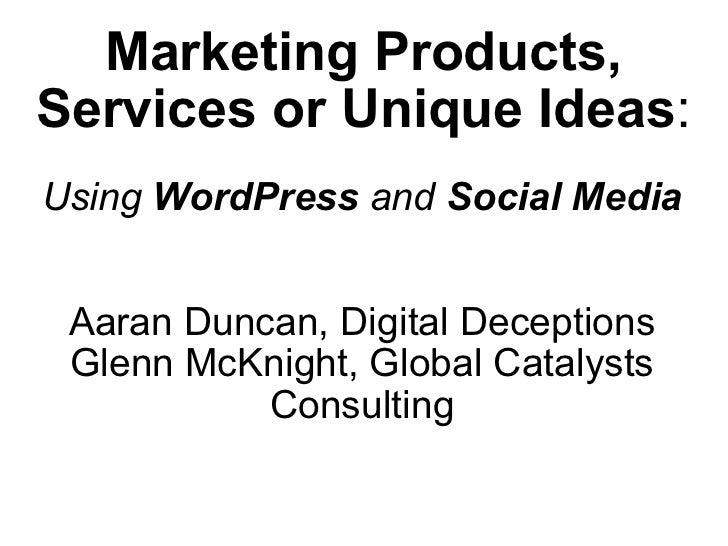 Marketing Products, Services or UniqueIdeas : Using  WordPress  and  Social Media Aaran Duncan, Digital Deceptions Glenn ...
