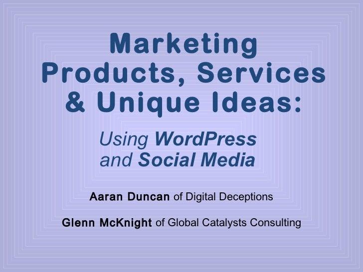 Marketing Products, Services & UniqueIdeas: Using  WordPress  and  Social Media Aaran Duncan  of Digital Deceptions Glenn...