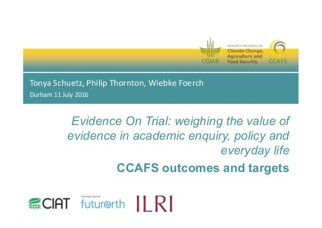 Evidence On Trial: weighing the value of evidence in academic enquiry, policy and everyday life CCAFS outcomes and targets...