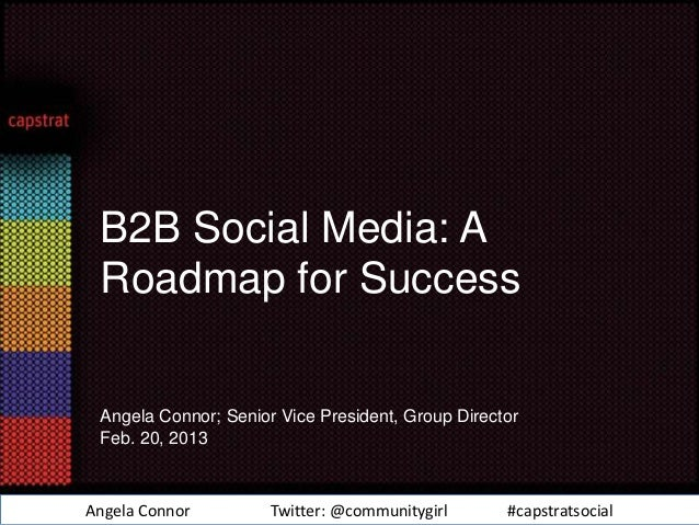 B2B Social Media: A Roadmap for Success Angela Connor; Senior Vice President, Group Director Feb. 20, 2013Angela Connor   ...