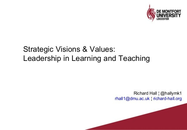 Strategic Visions & Values: Leadership in Learning and Teaching Richard Hall ¦ @hallymk1 rhall1@dmu.ac.uk ¦ richard-hall.o...