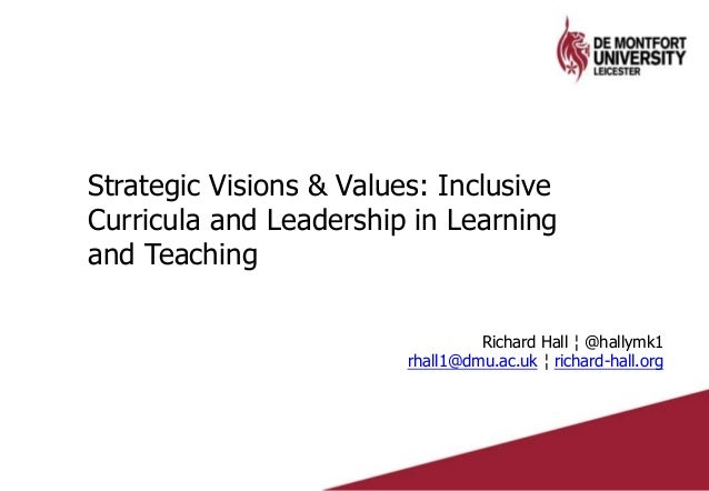 Strategic Visions & Values: Inclusive Curricula and Leadership in Learning and Teaching Richard Hall ¦ @hallymk1 rhall1@dm...