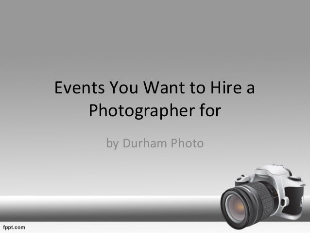 Hire A Photographer >> Events You Want To Hire A Photographer For