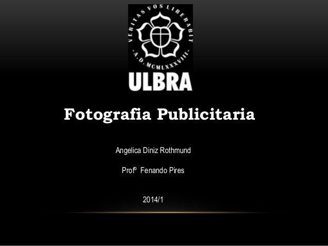 Fotografia Publicitaria Angelica Diniz Rothmund Profº Fenando Pires  2014/1