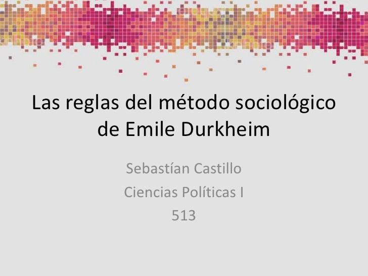 Las reglas del método sociológicode Emile Durkheim<br />Sebastían Castillo <br />Ciencias Políticas I<br />513<br />