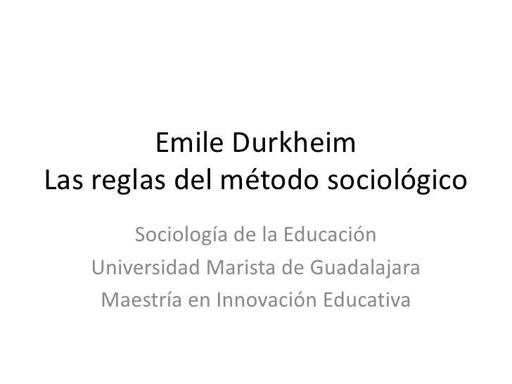 Emile DurkheimLas reglas del método sociológico       Sociología de la Educación   Universidad Marista de Guadalajara    M...