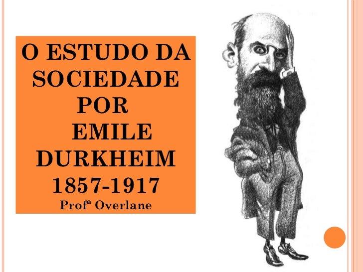O ESTUDO DA SOCIEDADE    POR    EMILE DURKHEIM  1857-1917  Profª Overlane