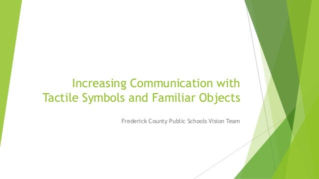 Increasing Communication with Tactile Symbols and Familiar Objects Frederick County Public Schools Vision Team