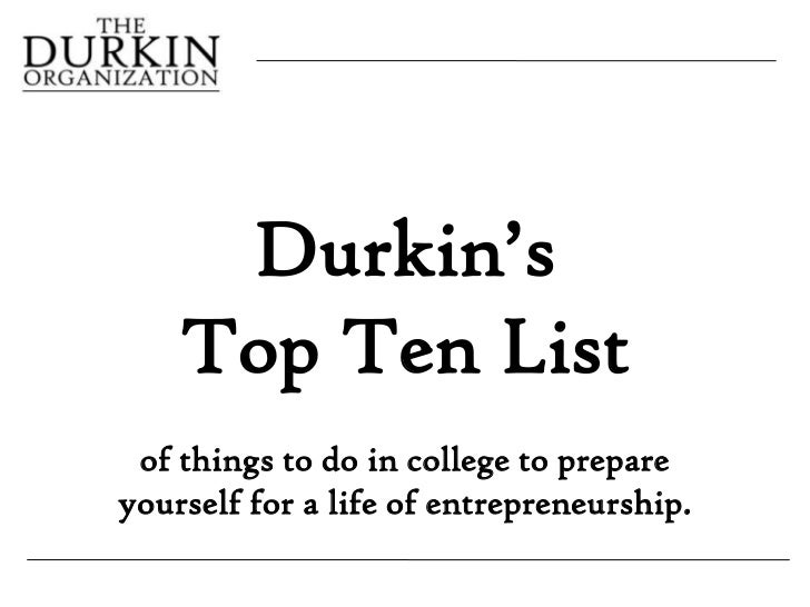Durkin's    Top Ten List of things to do in college to prepareyourself for a life of entrepreneurship.