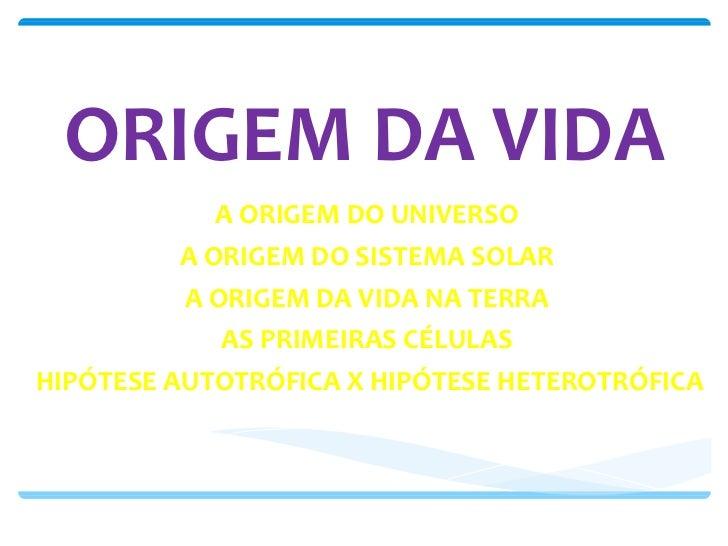 ORIGEM DA VIDA A ORIGEM DO UNIVERSO A ORIGEM DO SISTEMA SOLAR A ORIGEM DA VIDA NA TERRA AS PRIMEIRAS CÉLULAS HIPÓTESE AUTO...