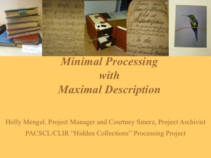 Minimal Processing  with  Maximal Description  Holly Mengel, Project Manager and Courtney Smerz, Project Archivist PACSCL/...
