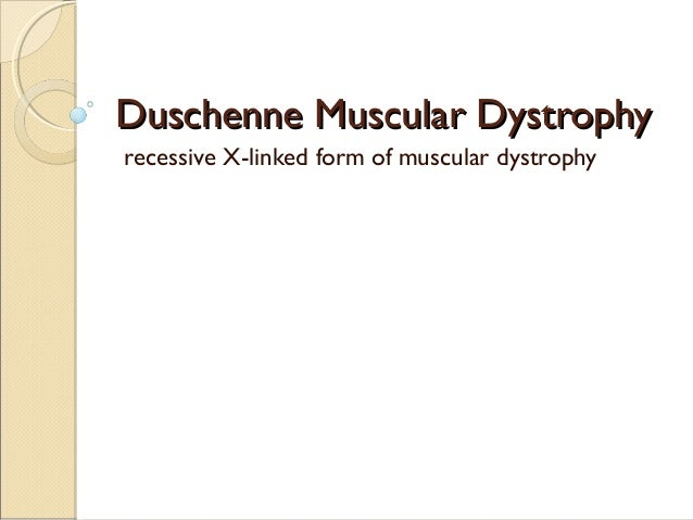Duschenne Muscular Dystrophy  recessive X-linked form of muscular dystrophy