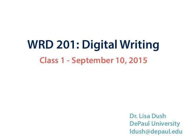 WRD 201: Digital Writing Class 1 - September 10, 2015 Dr. Lisa Dush DePaul University ldush@depaul.edu